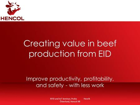 RFID and IoT Seminar, Praha Henrik Österlund, Hencol AB Creating value in beef production from EID Improve productivity, profitability, and safety - with.