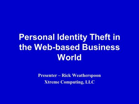 Personal Identity Theft in the Web-based Business World Presenter – Rick Weatherspoon Xtreme Computing, LLC.
