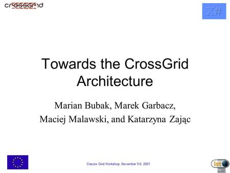 Cracow Grid Workshop, November 5-6, 2001 Towards the CrossGrid Architecture Marian Bubak, Marek Garbacz, Maciej Malawski, and Katarzyna Zając.