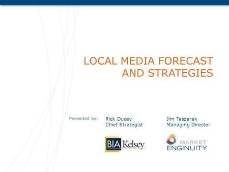 LOCAL MEDIA FORECAST AND STRATEGIES Presented by: Rick Ducey Chief Strategist Jim Taszarek Managing Director.