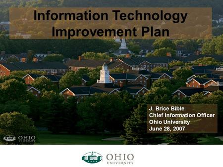 Information Technology Improvement Plan J. Brice Bible Chief Information Officer Ohio University June 28, 2007.