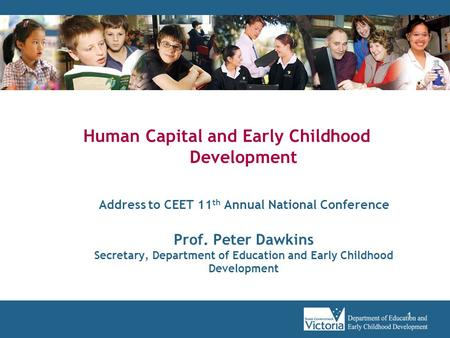 1 Human Capital and Early Childhood Development Address to CEET 11 th Annual National Conference Prof. Peter Dawkins Secretary, Department of Education.