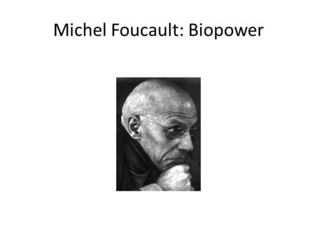 Michel Foucault: Biopower. Biopower The internalization of scientific concepts of health and normality Which are administered by professional groups on.