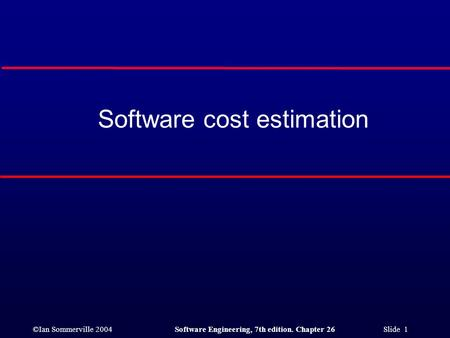 ©Ian Sommerville 2004Software Engineering, 7th edition. Chapter 26 Slide 1 Software cost estimation.