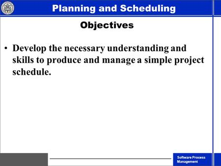 <strong>Software</strong> Process <strong>Management</strong> Planning and Scheduling Objectives Develop the necessary understanding and skills to produce and <strong>manage</strong> a simple <strong>project</strong> schedule.