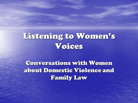 Listening to Women's Voices Conversations with Women about Domestic Violence and Family Law.