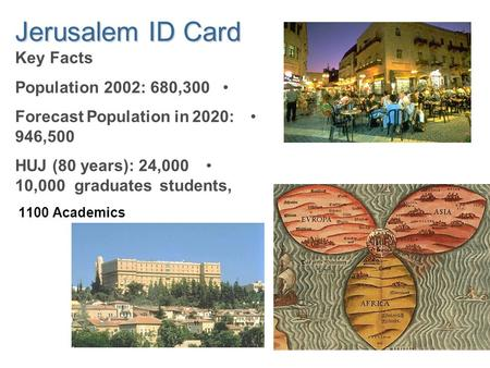 Jerusalem ID Card Key Facts Population 2002: 680,300 Forecast Population in 2020: 946,500 HUJ (80 years): 24,000 students,10,000 graduates 1100 Academics.