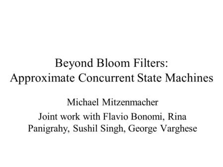 Beyond Bloom Filters: Approximate Concurrent State Machines Michael Mitzenmacher Joint work with Flavio Bonomi, Rina Panigrahy, Sushil Singh, George Varghese.