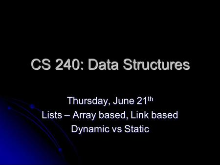 CS 240: Data Structures Thursday, June 21 th Lists – Array based, Link based Dynamic vs Static.