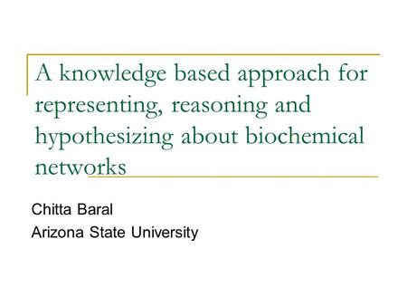 A knowledge based approach for representing, reasoning and hypothesizing about biochemical networks Chitta Baral Arizona State University.