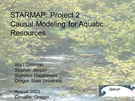 1 STARMAP: Project 2 Causal Modeling for Aquatic Resources Alix I Gitelman Stephen Jensen Statistics Department Oregon State University August 2003 Corvallis,
