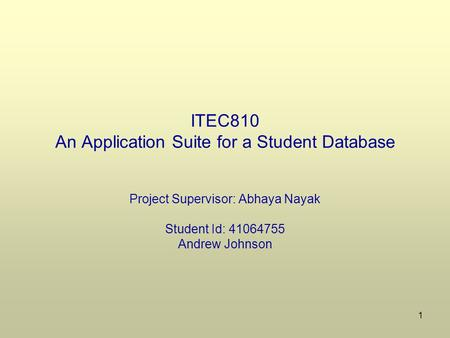1 ITEC810 An Application Suite for a Student Database Project Supervisor: Abhaya Nayak Student Id: 41064755 Andrew Johnson.