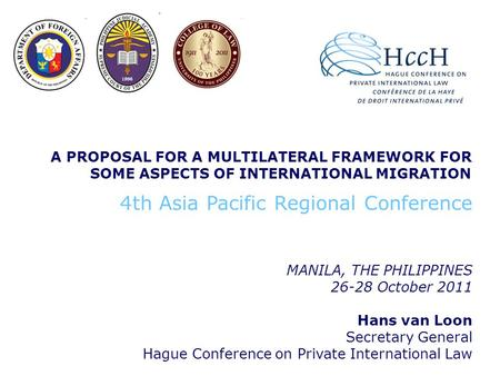 A PROPOSAL FOR A MULTILATERAL FRAMEWORK FOR SOME ASPECTS OF INTERNATIONAL MIGRATION MANILA, THE PHILIPPINES 26-28 October 2011 Hans van Loon Secretary.