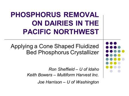 PHOSPHORUS REMOVAL ON DAIRIES IN THE PACIFIC NORTHWEST Applying a Cone Shaped Fluidized Bed Phosphorus Crystallizer Ron Sheffield – U of Idaho Keith Bowers.
