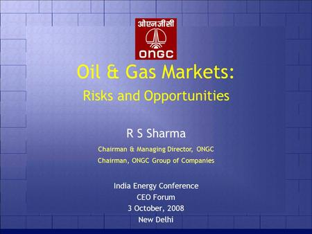 Oil & Gas Markets: Risks and Opportunities India Energy Conference CEO Forum 3 October, 2008 New Delhi R S Sharma Chairman & Managing Director, ONGC Chairman,