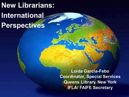 New Librarians: International Perspectives Loida Garcia-Febo Coordinator, Special Services Queens Library, New York IFLA/ FAIFE Secretary.