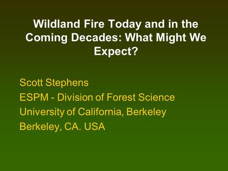 Wildland Fire Today and in the Coming Decades: What Might We Expect? Scott Stephens ESPM - Division of Forest Science University of California, Berkeley.