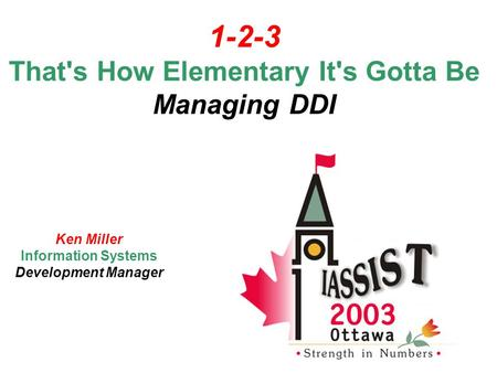 1-2-3 That's How Elementary It's Gotta Be Managing DDI Ken Miller Information Systems Development Manager.
