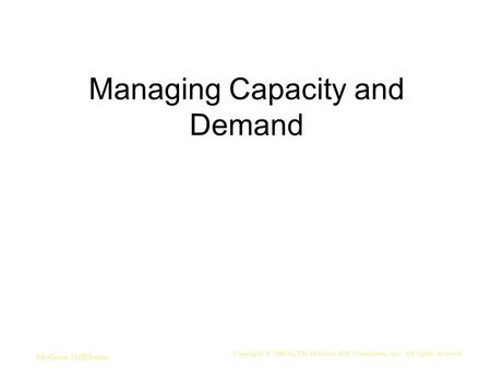 Managing Capacity and Demand Copyright © 2006 by The McGraw-Hill Companies, Inc. All rights reserved. McGraw-Hill/Irwin.