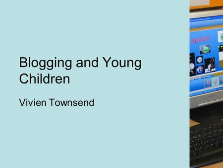 Blogging and Young Children Vivien Townsend. Aims of the session: To give an overview of what blogging is. To consider some of the reasons why we should.