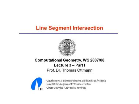 Line Segment Intersection Computational Geometry, WS 2007/08 Lecture 3 – Part I Prof. Dr. Thomas Ottmann Algorithmen & Datenstrukturen, Institut für Informatik.