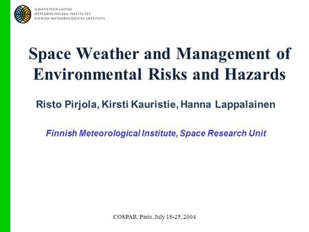 COSPAR, Paris, July 18-25, 2004 Space Weather and Management of Environmental Risks and Hazards Risto Pirjola, Kirsti Kauristie, Hanna Lappalainen Finnish.
