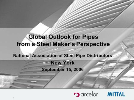 1 Global Outlook for Pipes from a Steel Maker's Perspective National Association of Steel Pipe Distributors New York September 15, 2006.