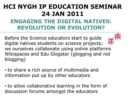 ENGAGING THE DIGITAL NATIVES: REVOLUTION OR EVOLUTION? HCI NYGH IP EDUCATION SEMINAR 24 JAN 2011 Before the Science educators start to guide digital natives.
