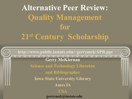 Alternative Peer <strong>Review</strong>: Quality Management for 21 st Century Scholarship Gerry McKiernan Science and Technology Librarian and Bibliographer Iowa State.