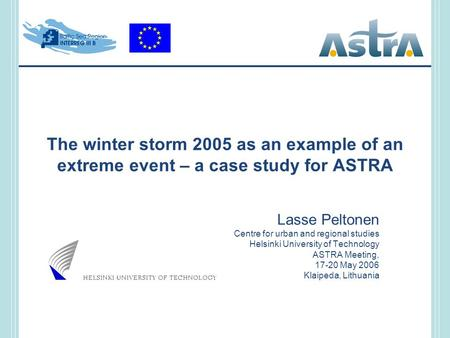 The winter storm 2005 as an example of an extreme event – a case study for ASTRA Lasse Peltonen Centre for urban and regional studies Helsinki University.