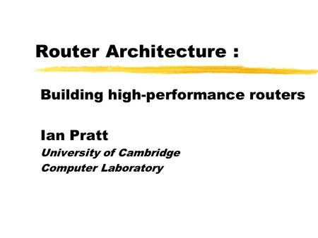 Router Architecture : Building high-performance routers Ian Pratt University of Cambridge Computer Laboratory.