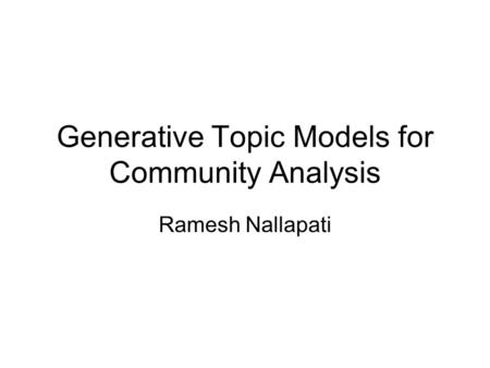 Generative Topic Models for Community Analysis Ramesh Nallapati.