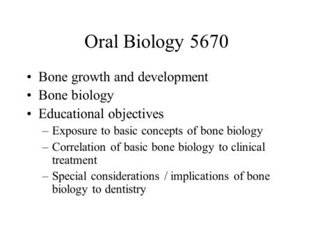 Oral Biology 5670 Bone growth and development Bone biology Educational objectives –Exposure to basic concepts of bone biology –Correlation of basic bone.