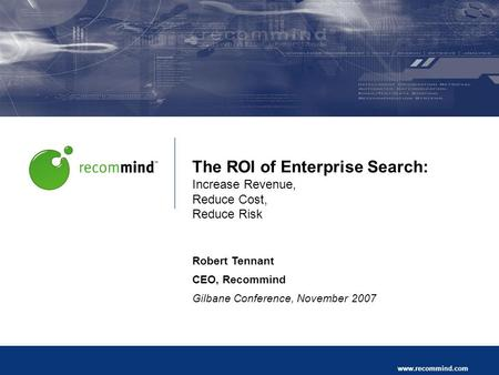 Recommind Proprietary and Confidential Page 1 www.recommind.com The ROI of Enterprise Search: Increase Revenue, Reduce Cost, Reduce Risk Robert Tennant.