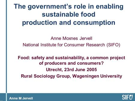 Anne M Jervell The government's role in enabling sustainable food production and consumption Anne Moxnes Jervell National Institute for Consumer Research.
