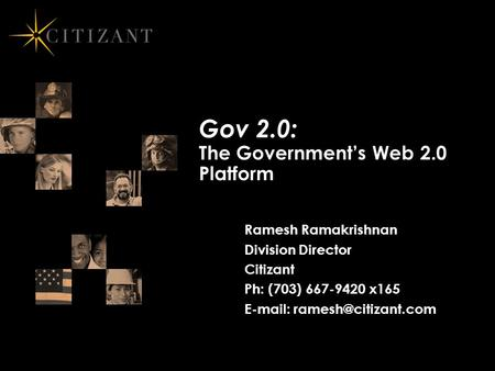 Gov 2.0: The Government's Web 2.0 Platform Ramesh Ramakrishnan Division Director Citizant Ph: (703) 667-9420 x165