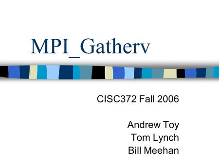 MPI_Gatherv CISC372 Fall 2006 Andrew Toy Tom Lynch Bill Meehan.