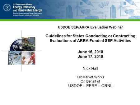 USDOE SEP/ARRA Evaluation Webinar Guidelines for States Conducting or Contracting Evaluations of ARRA Funded SEP Activities June 16, 2010 June 17, 2010.