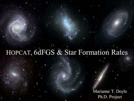 H OPCAT, 6dFGS & Star Formation Rates Marianne T. Doyle Ph.D. Project.