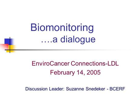 Biomonitoring ….a dialogue EnviroCancer Connections-LDL February 14, 2005 Discussion Leader: Suzanne Snedeker - BCERF.