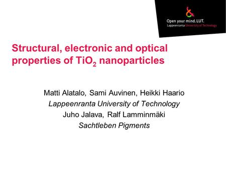 Structural, electronic and optical properties of TiO 2 nanoparticles Matti Alatalo, Sami Auvinen, Heikki Haario Lappeenranta University of Technology Juho.