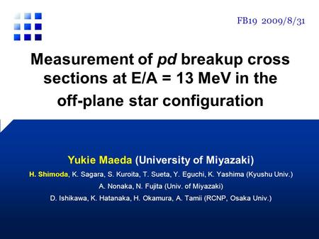 Measurement of pd breakup cross sections at E/A = 13 MeV in the off-plane star configuration Yukie Maeda (University of Miyazaki) H. Shimoda, K. Sagara,