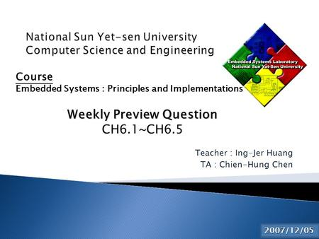 Teacher : Ing-Jer Huang TA : Chien-Hung Chen 2015/6/2 Course Embedded Systems : Principles and Implementations Weekly Preview Question CH6.1~CH6.5 2007/12/05.