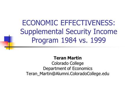 ECONOMIC EFFECTIVENESS: Supplemental Security Income Program 1984 vs. 1999 Teran Martin Colorado College Department of Economics