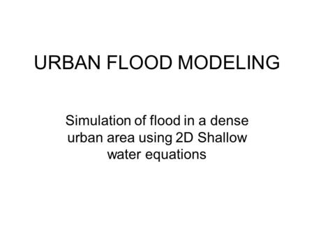 URBAN FLOOD MODELING Simulation of flood in a dense urban area using 2D Shallow water equations.