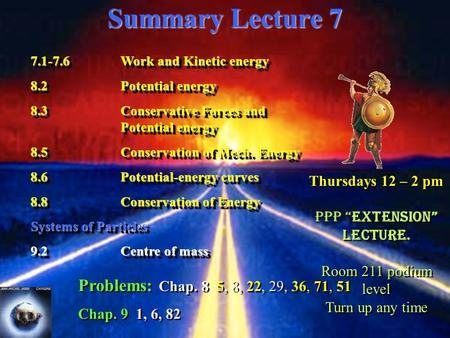 Summary Lecture 7 7.1-7.6Work and Kinetic energy 8.2Potential energy 8.3Conservative Forces and Potential energy 8.5Conservation of Mech. Energy 8.6Potential-energy.