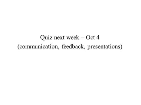 Quiz next week – Oct 4 (communication, feedback, presentations)
