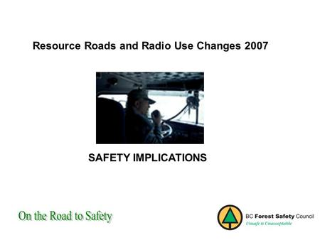 Resource Roads and Radio Use Changes 2007 SAFETY IMPLICATIONS.