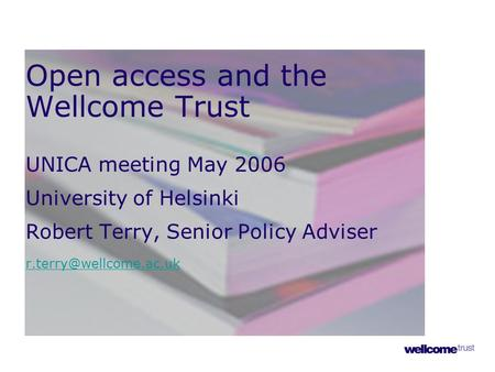 Open access and the Wellcome Trust UNICA meeting May 2006 University of Helsinki Robert Terry, Senior Policy Adviser