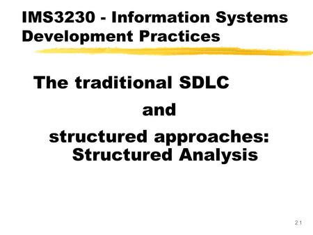 2.1 The traditional SDLC and structured approaches: Structured Analysis IMS3230 - Information Systems Development Practices.
